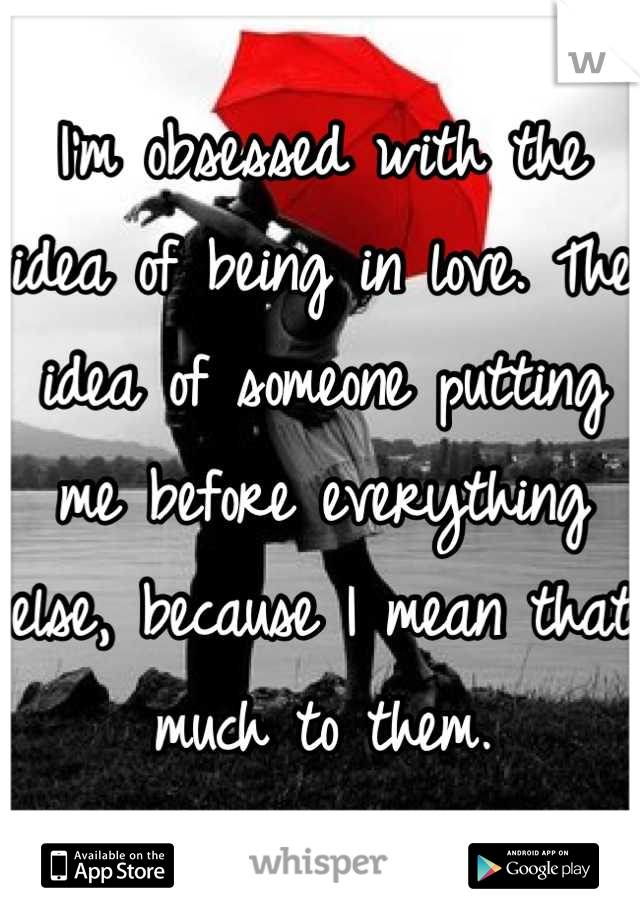 I'm obsessed with the idea of being in love. The idea of someone putting me before everything else, because I mean that much to them.