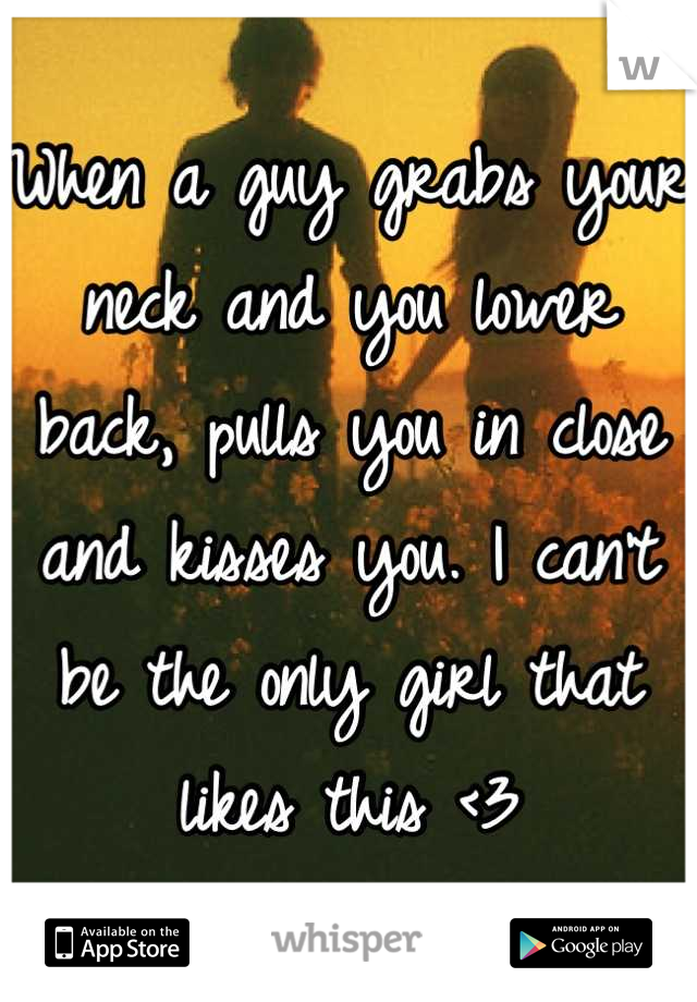 When a guy grabs your neck and you lower back, pulls you in close and kisses you. I can't be the only girl that likes this <3