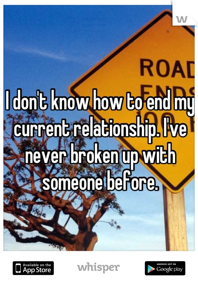 I don't know how to end my current relationship. I've never broken up with someone before.