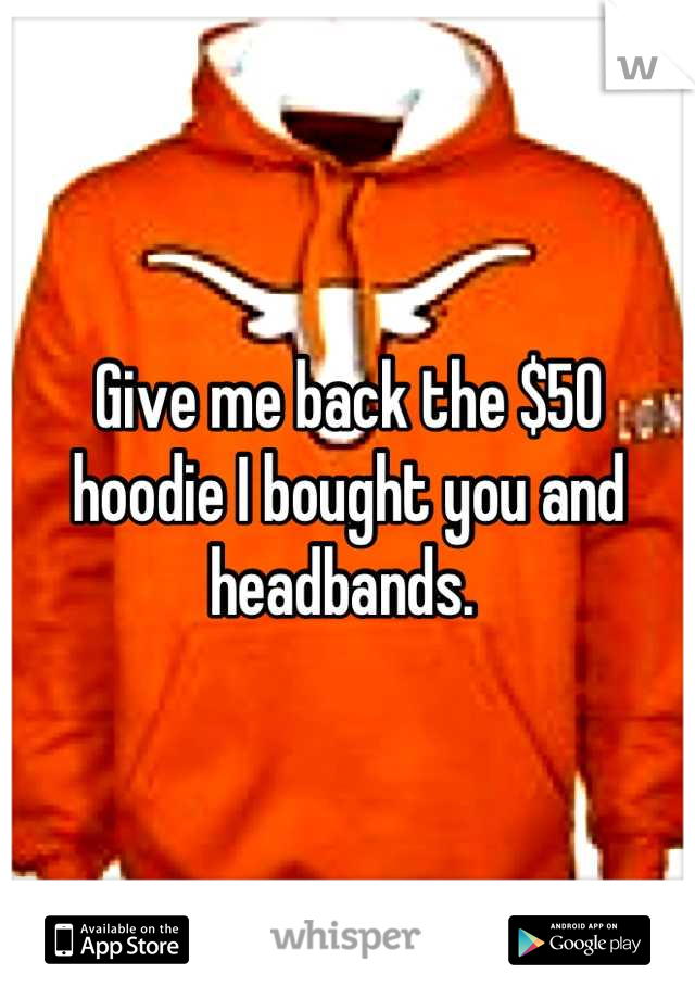 Give me back the $50 hoodie I bought you and headbands.