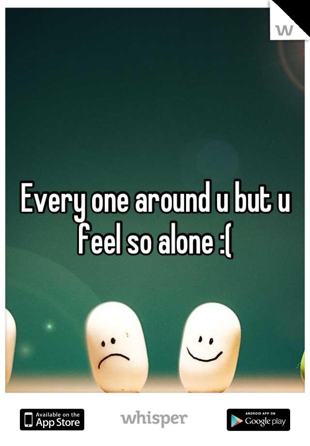 Every one around u but u feel so alone :(