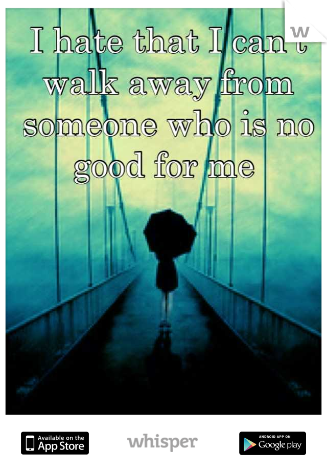 I hate that I can't walk away from someone who is no good for me