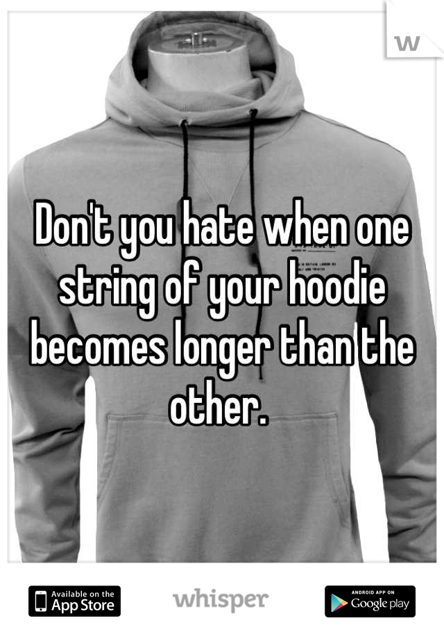Don't you hate when one string of your hoodie becomes longer than the other.