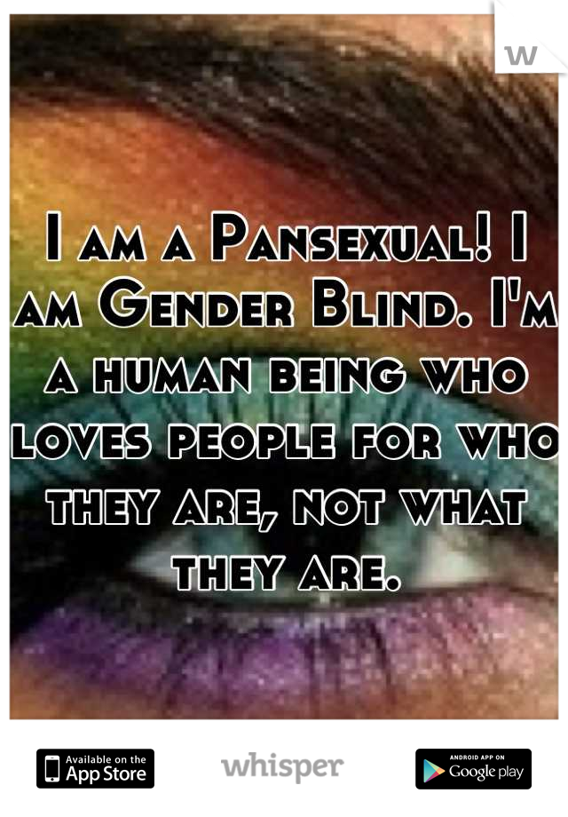 I am a Pansexual! I am Gender Blind. I'm a human being who loves people for who they are, not what they are.