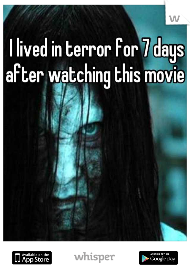 I lived in terror for 7 days after watching this movie