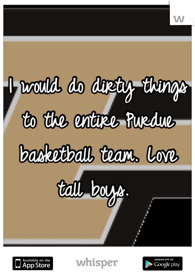 I would do dirty things to the entire Purdue basketball team. Love tall boys.