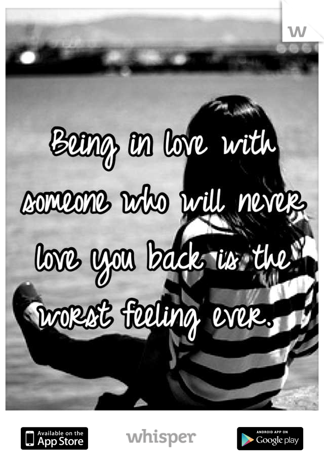 Being in love with someone who will never love you back is the worst feeling ever.