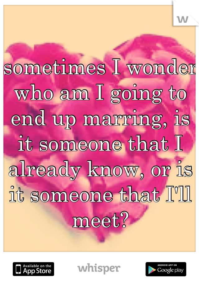 sometimes I wonder who am I going to end up marring, is it someone that I already know, or is it someone that I'll meet?