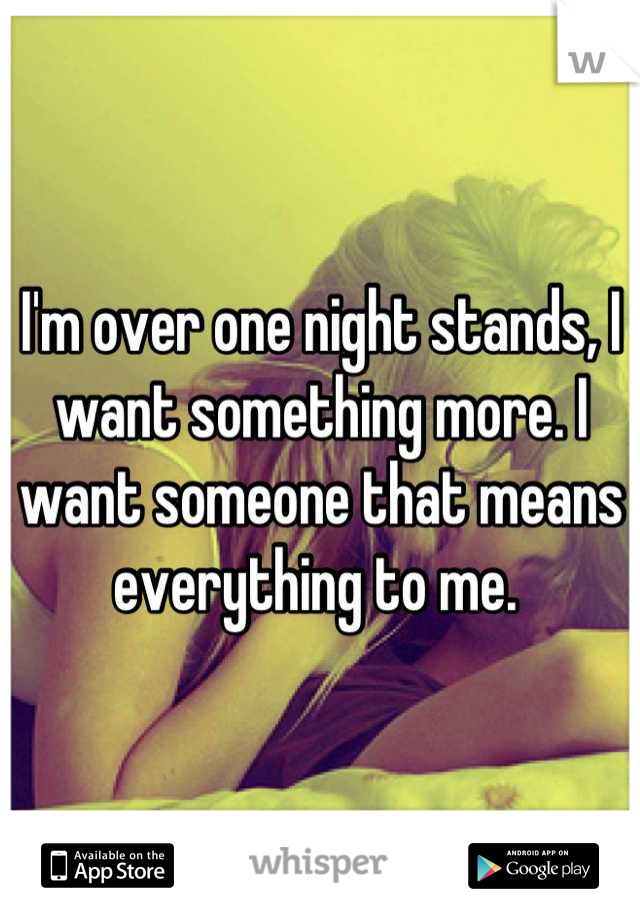 I'm over one night stands, I want something more. I want someone that means everything to me.