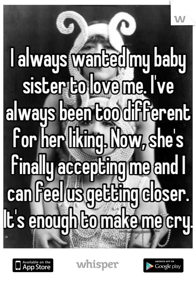 I always wanted my baby sister to love me. I've always been too different for her liking. Now, she's finally accepting me and I can feel us getting closer. It's enough to make me cry.
