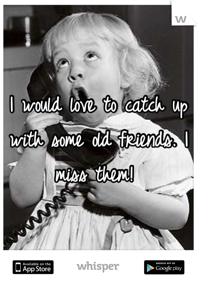I would love to catch up with some old friends. I miss them!