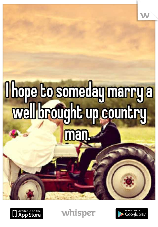 I hope to someday marry a well brought up country man.