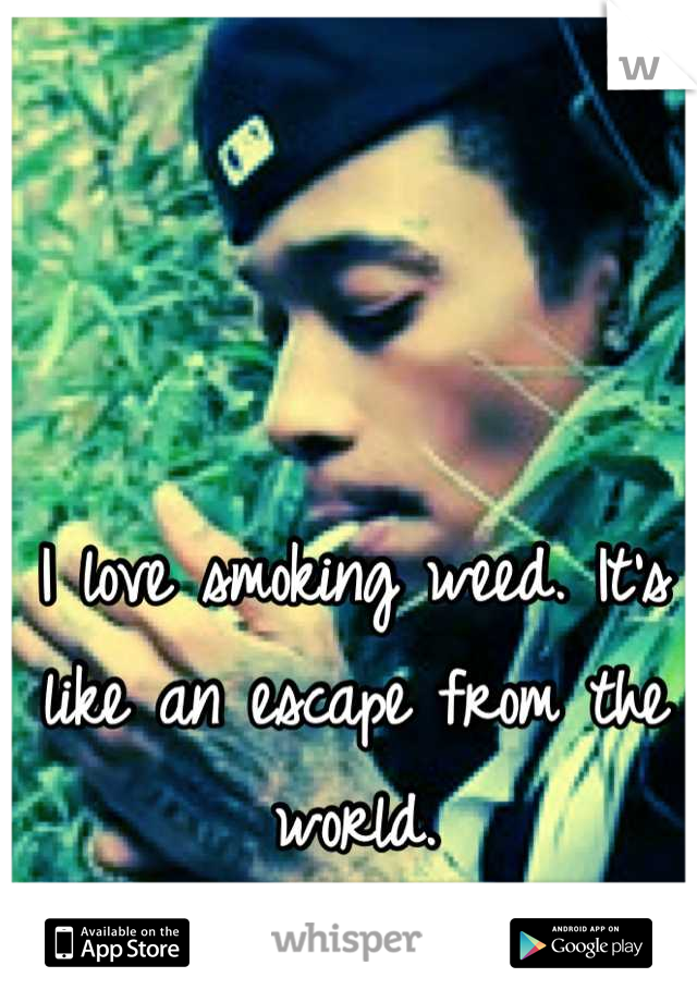 I love smoking weed. It's like an escape from the world.
