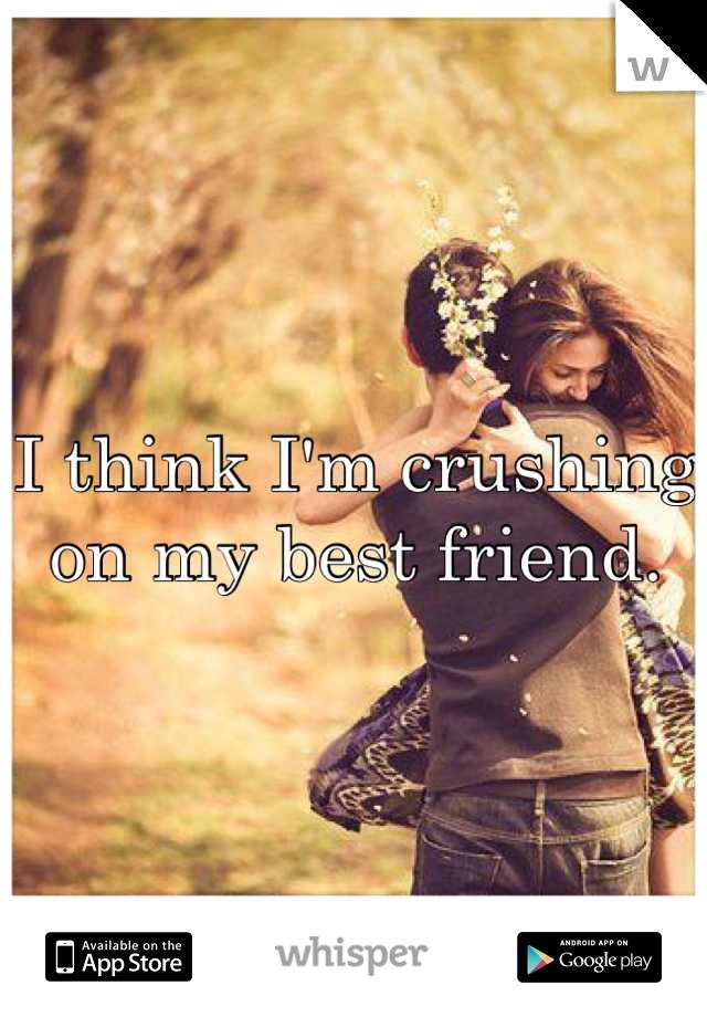 I think I'm crushing on my best friend.