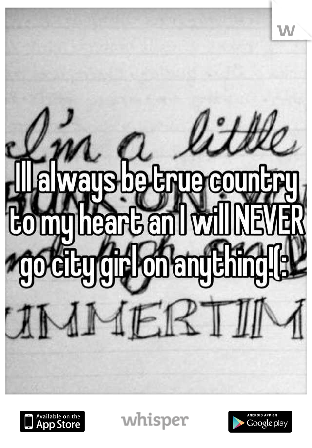 Ill always be true country to my heart an I will NEVER go city girl on anything!(: