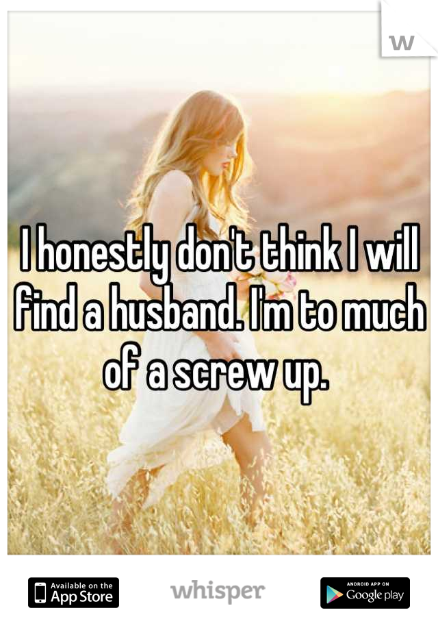 I honestly don't think I will find a husband. I'm to much of a screw up.