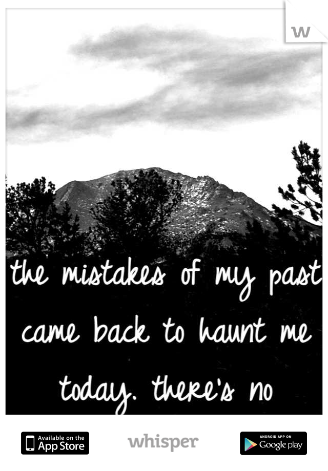 the mistakes of my past came back to haunt me today. there's no running from it