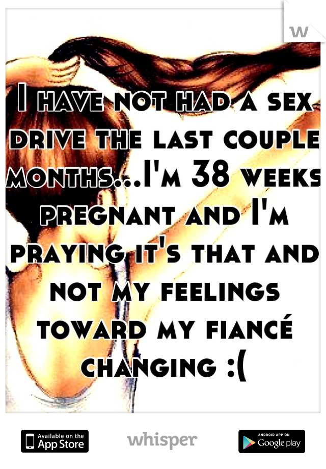 I have not had a sex drive the last couple months...I'm 38 weeks pregnant and I'm praying it's that and not my feelings toward my fiancé changing :(