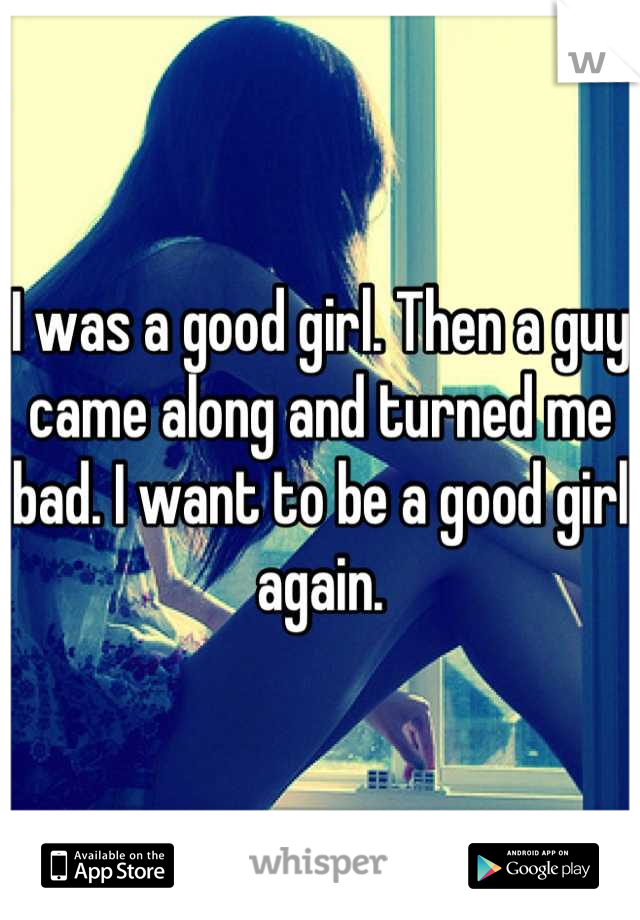 I was a good girl. Then a guy came along and turned me bad. I want to be a good girl again.
