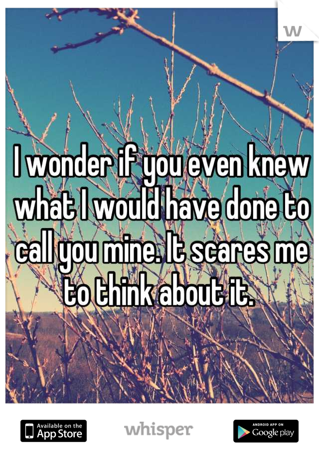 I wonder if you even knew what I would have done to call you mine. It scares me to think about it.