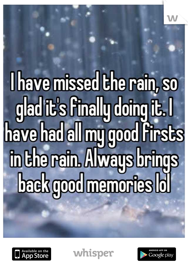 I have missed the rain, so glad it's finally doing it. I have had all my good firsts in the rain. Always brings back good memories lol