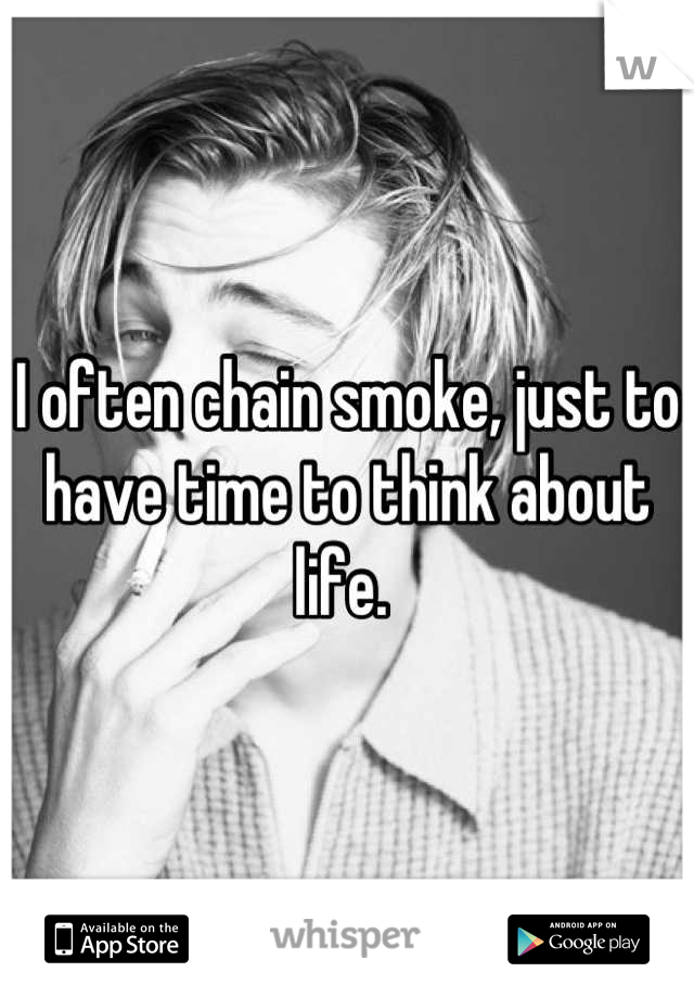 I often chain smoke, just to have time to think about life.