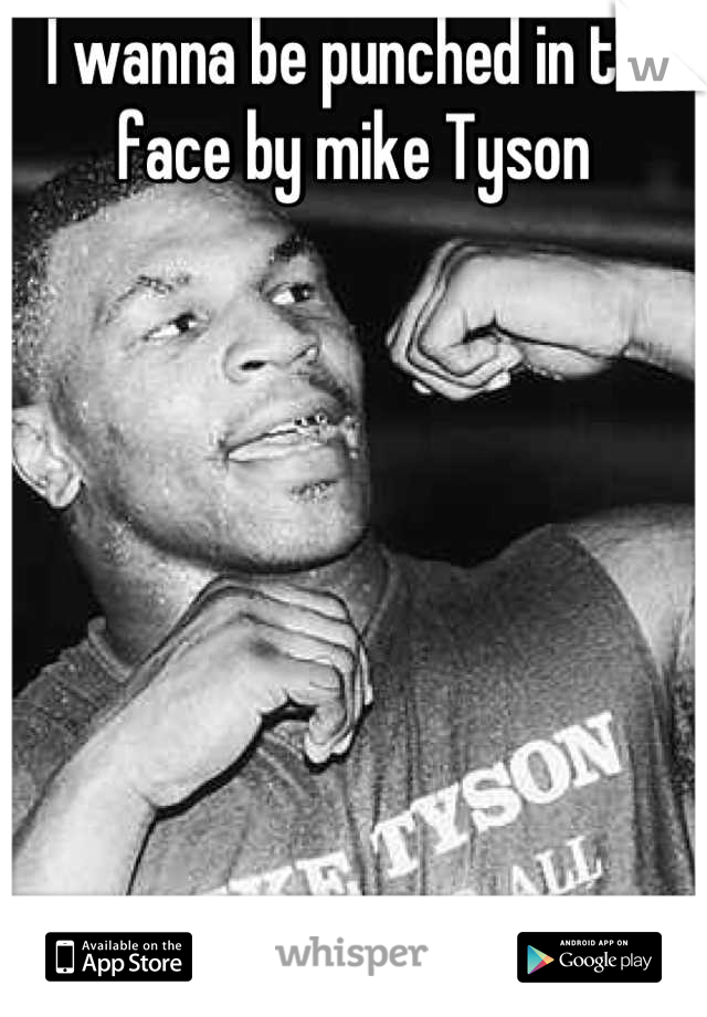 I wanna be punched in the face by mike Tyson