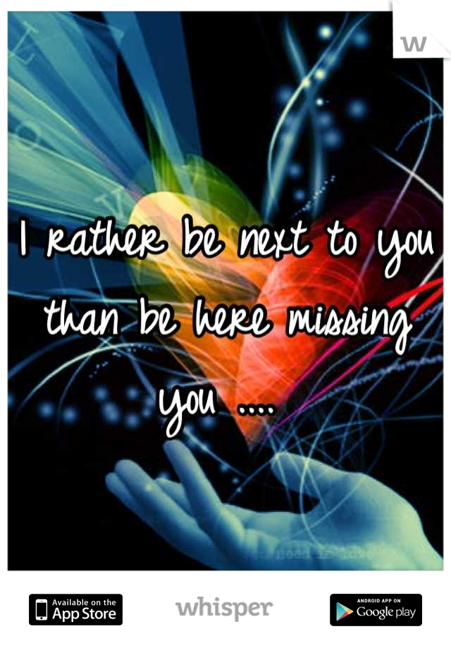 I rather be next to you than be here missing you ....