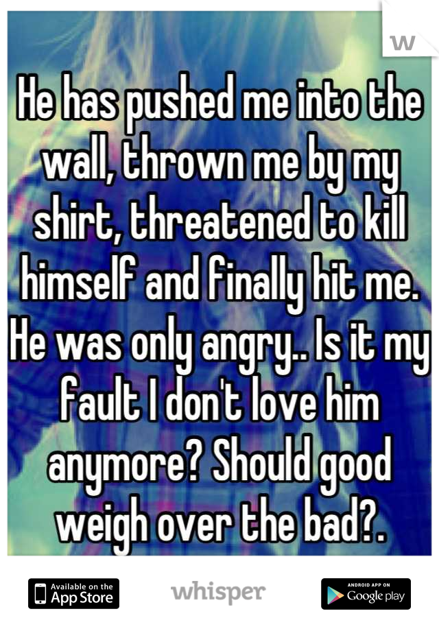He has pushed me into the wall, thrown me by my shirt, threatened to kill himself and finally hit me. He was only angry.. Is it my fault I don't love him anymore? Should good weigh over the bad?.