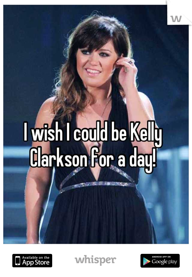I wish I could be Kelly Clarkson for a day!