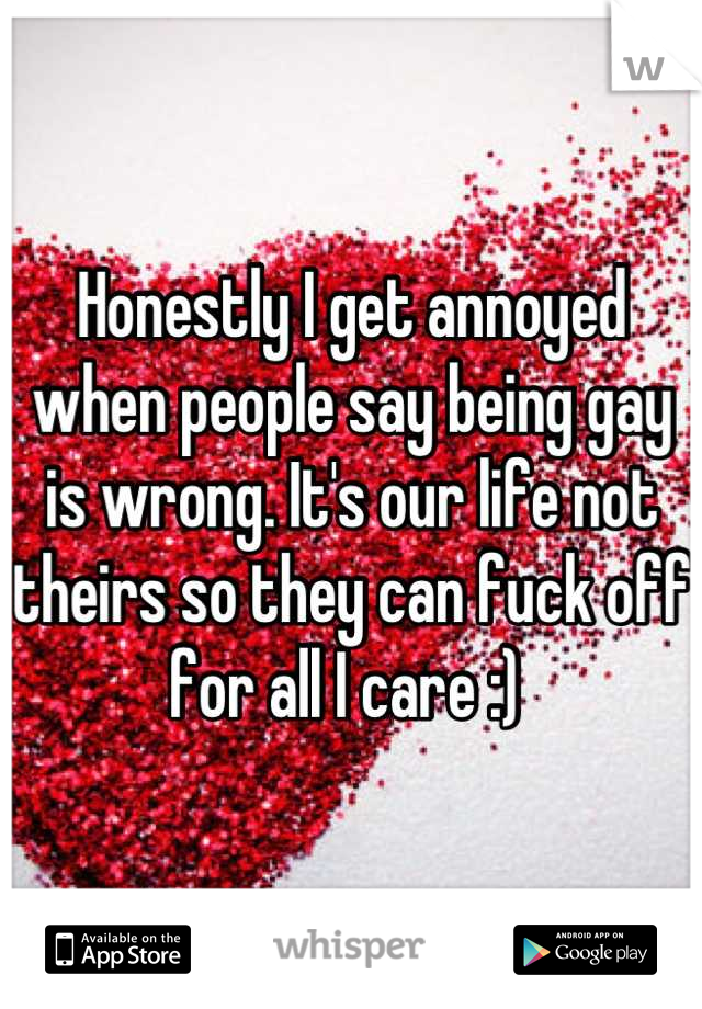 Honestly I get annoyed when people say being gay is wrong. It's our life not theirs so they can fuck off for all I care :)
