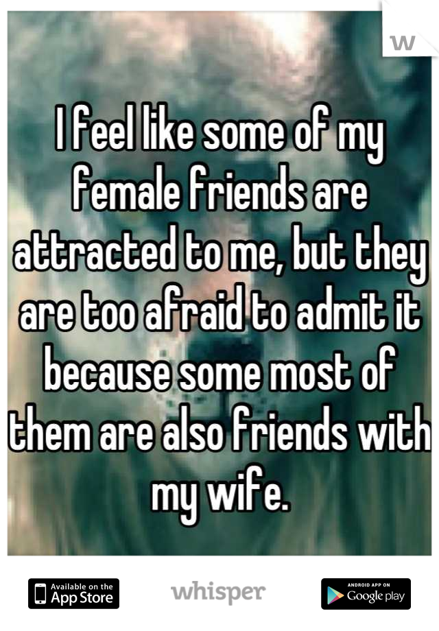 I feel like some of my female friends are attracted to me, but they are too afraid to admit it because some most of them are also friends with my wife.