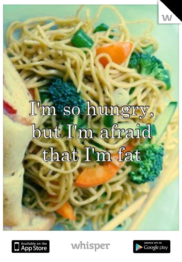 I'm so hungry,  but I'm afraid that I'm fat