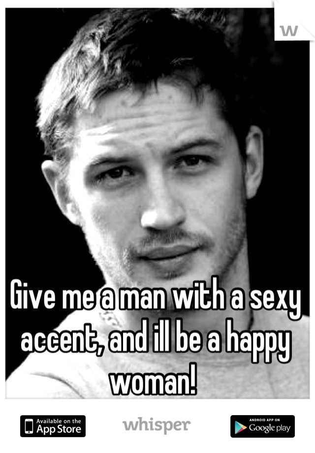 Give me a man with a sexy accent, and ill be a happy woman!