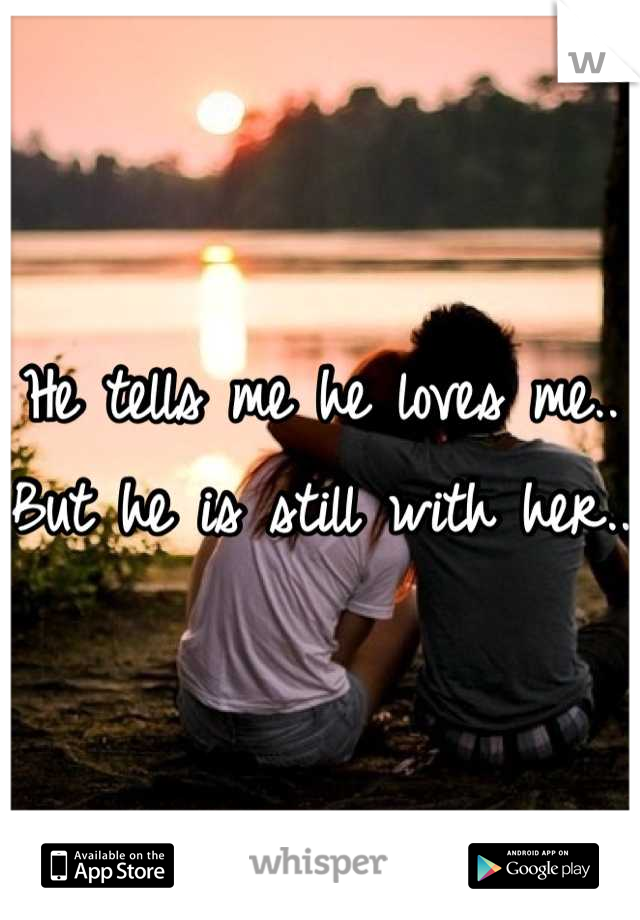 He tells me he loves me.. But he is still with her..