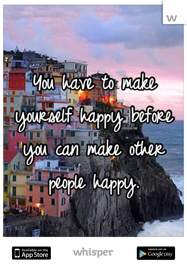 You have to make yourself happy before you can make other people happy.