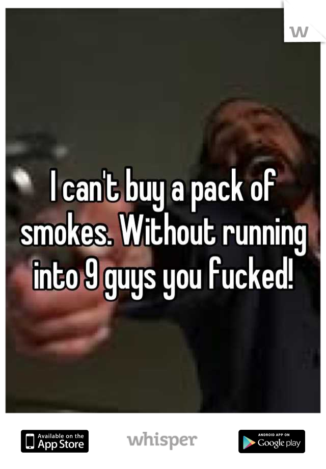I can't buy a pack of smokes. Without running into 9 guys you fucked!
