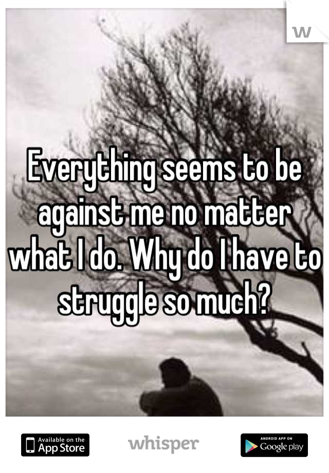 Everything seems to be against me no matter what I do. Why do I have to struggle so much?