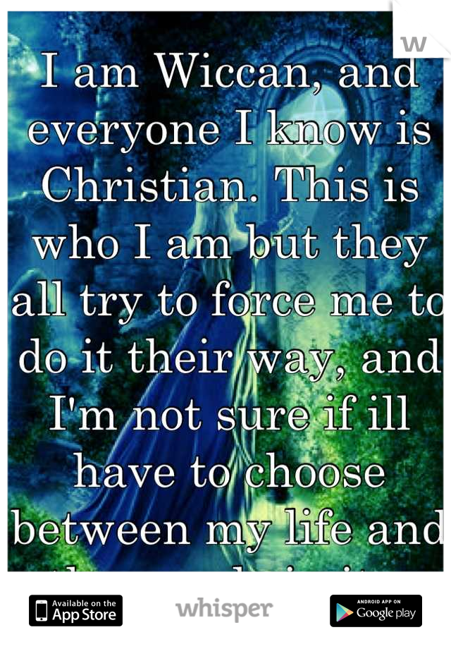 I am Wiccan, and everyone I know is Christian. This is who I am but they all try to force me to do it their way, and I'm not sure if ill have to choose between my life and the people in it..