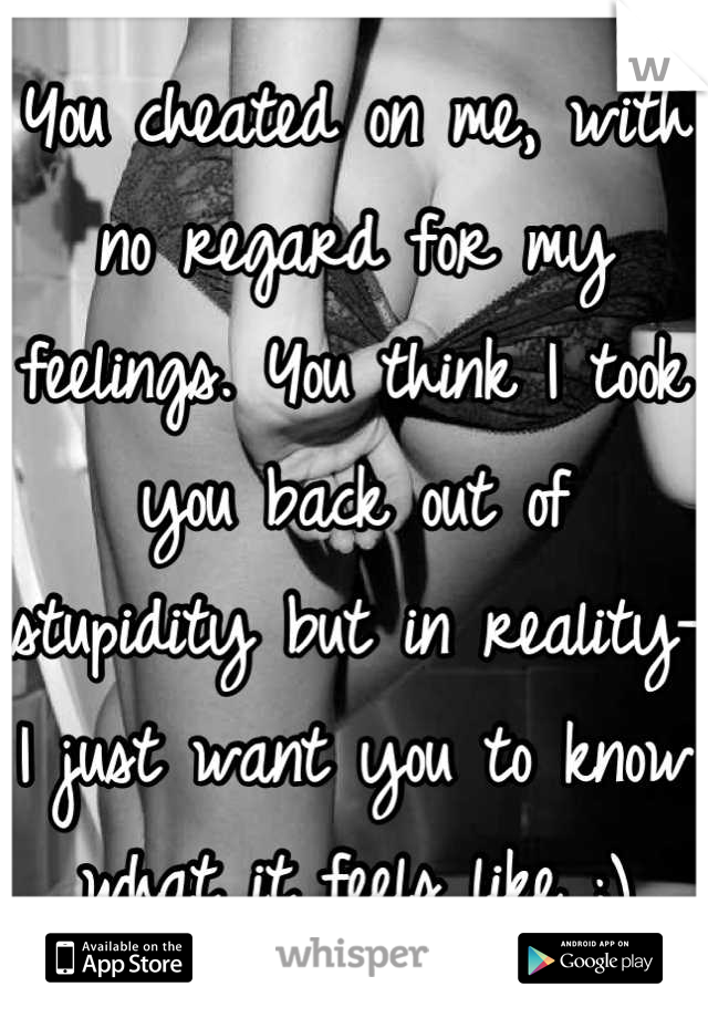 You cheated on me, with no regard for my feelings. You think I took you back out of stupidity but in reality- I just want you to know what it feels like ;)