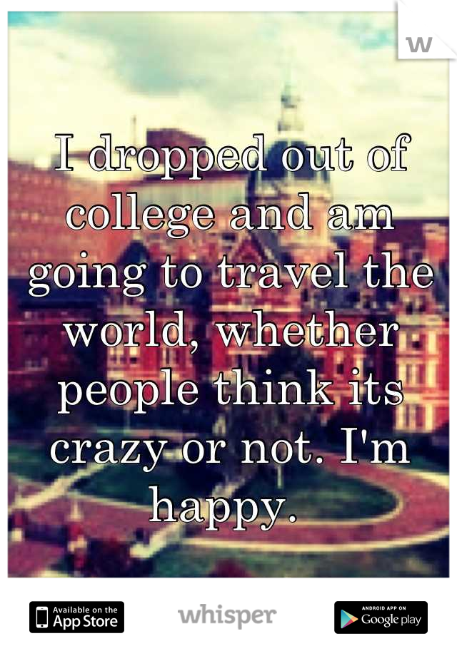 I dropped out of college and am going to travel the world, whether people think its crazy or not. I'm happy.