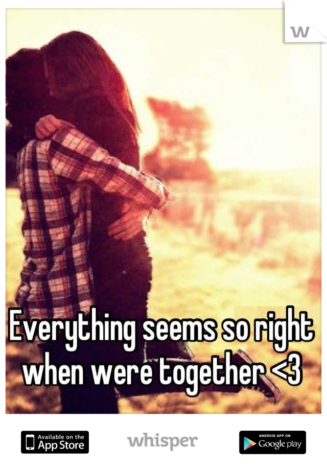 Everything seems so right when were together <3