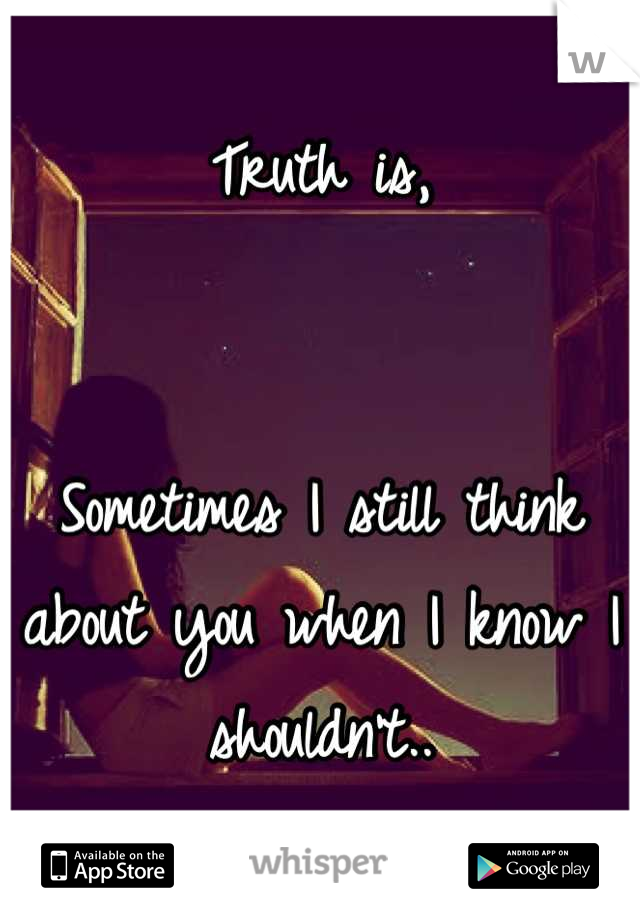 Truth is,   Sometimes I still think about you when I know I shouldn't..