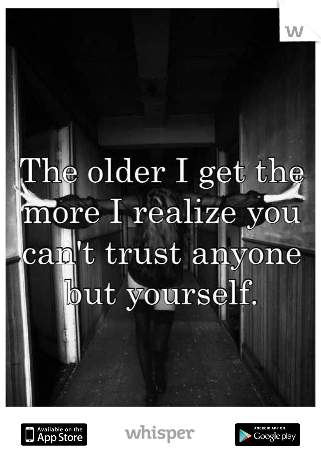 The older I get the more I realize you can't trust anyone but yourself.