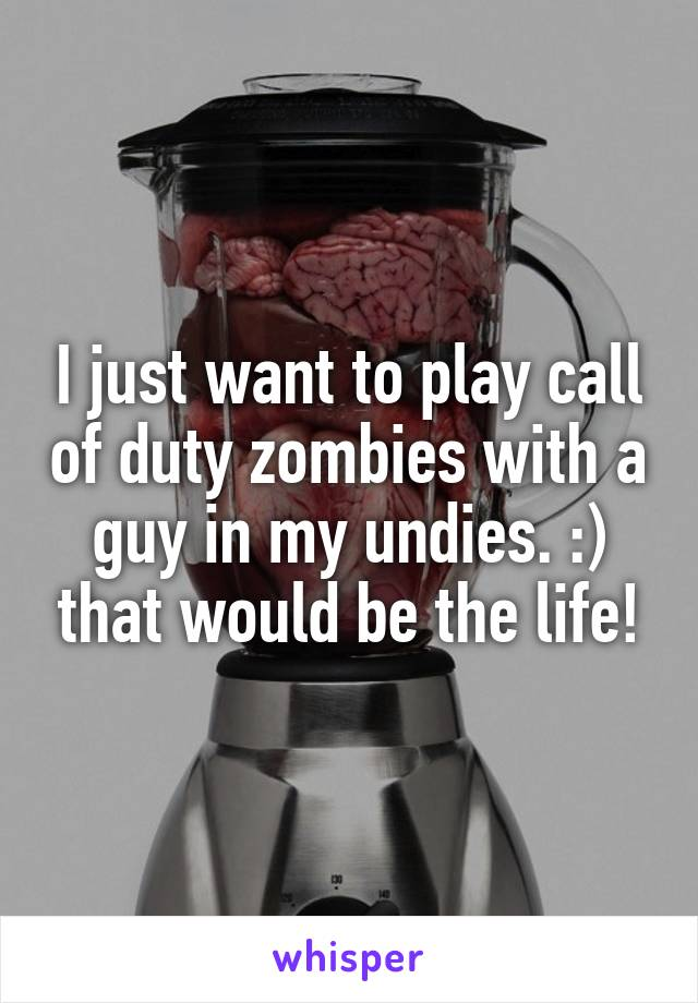 I just want to play call of duty zombies with a guy in my undies. :) that would be the life!