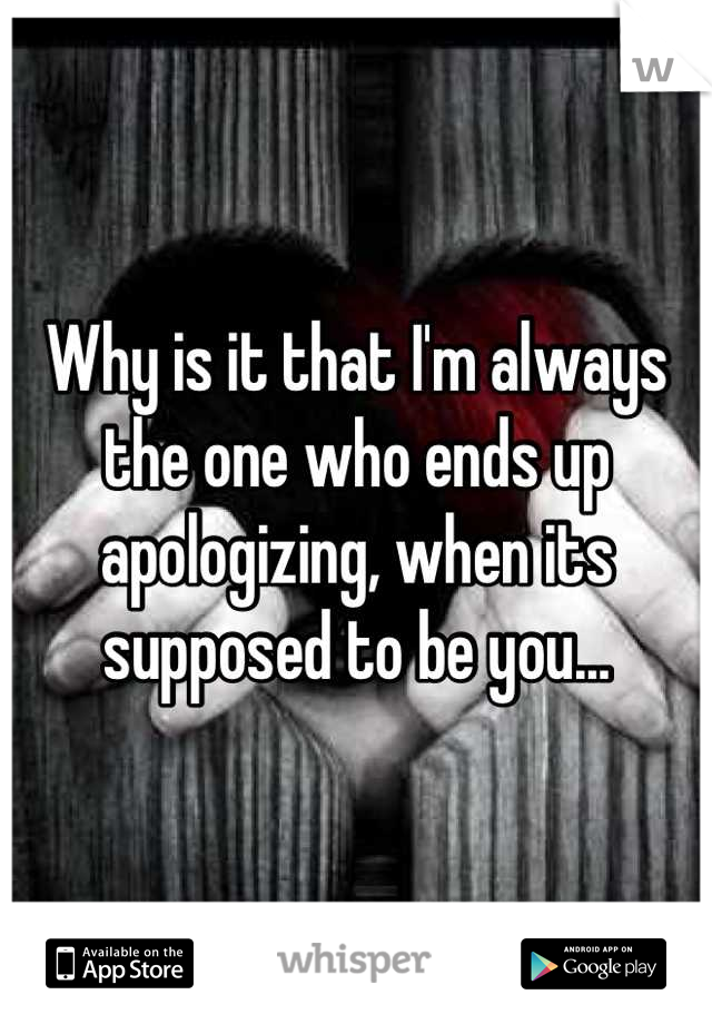 Why is it that I'm always the one who ends up apologizing, when its supposed to be you...
