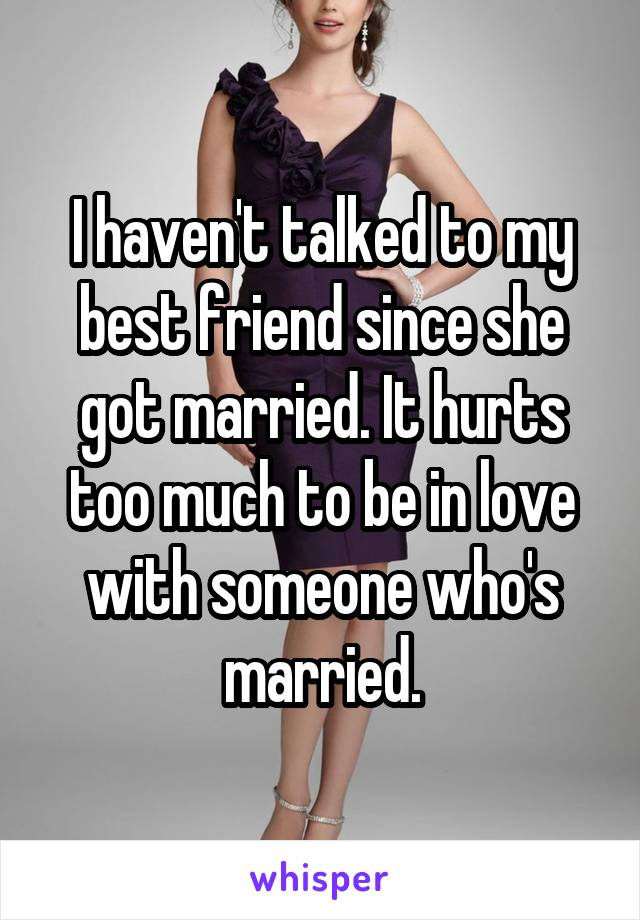 I haven't talked to my best friend since she got married. It hurts too much to be in love with someone who's married.