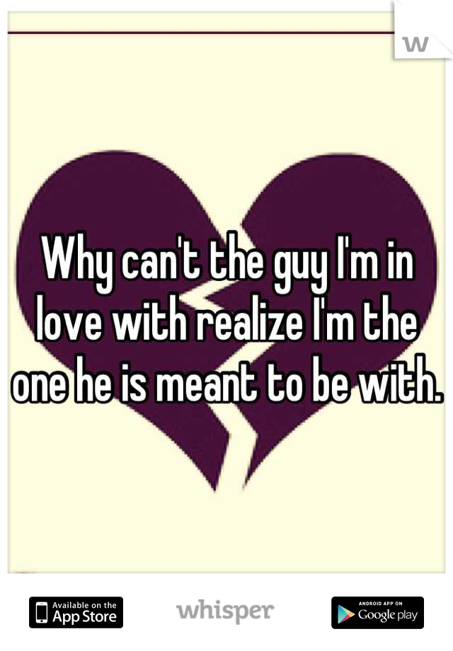 Why can't the guy I'm in love with realize I'm the one he is meant to be with.