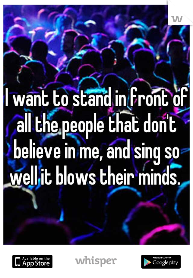 I want to stand in front of all the people that don't believe in me, and sing so well it blows their minds.