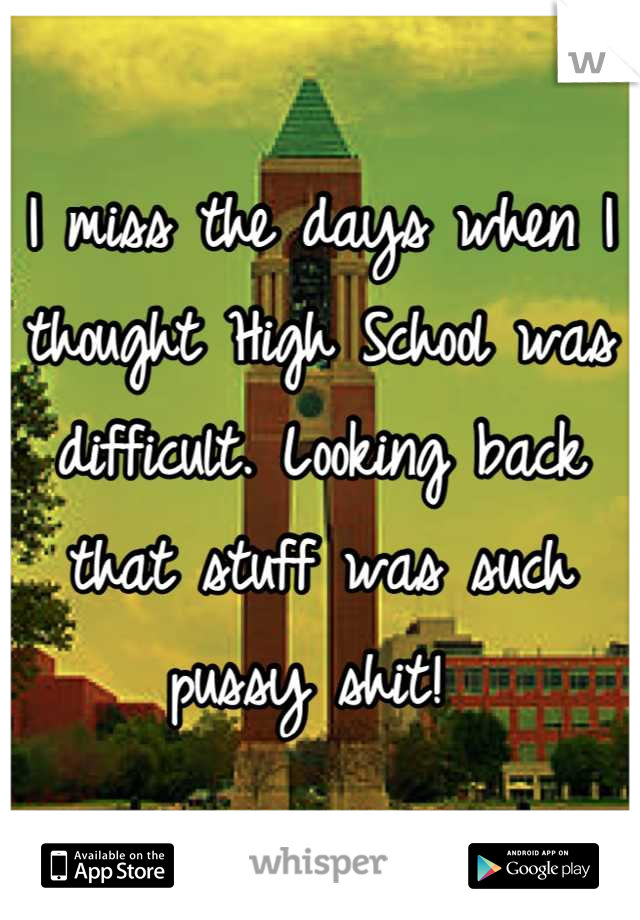 I miss the days when I thought High School was difficult. Looking back that stuff was such pussy shit!